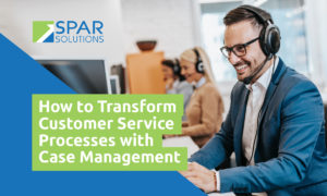 How to Transform Customer Service Processes with Case Management